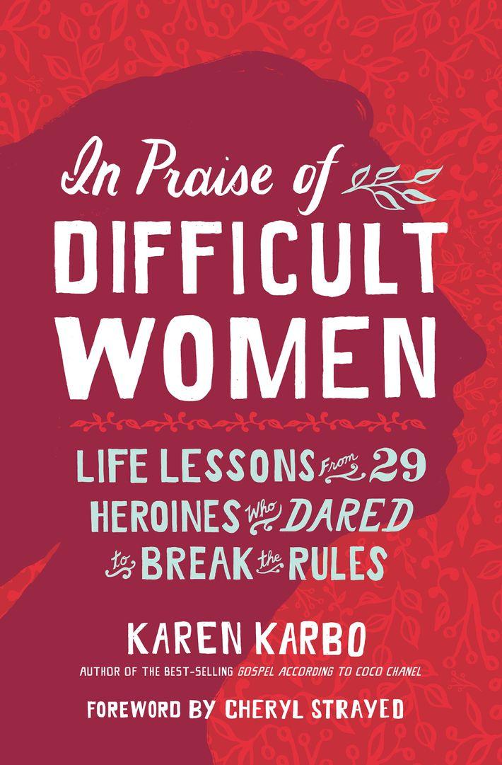 In Praise of Difficult Women, by Karen Karbo