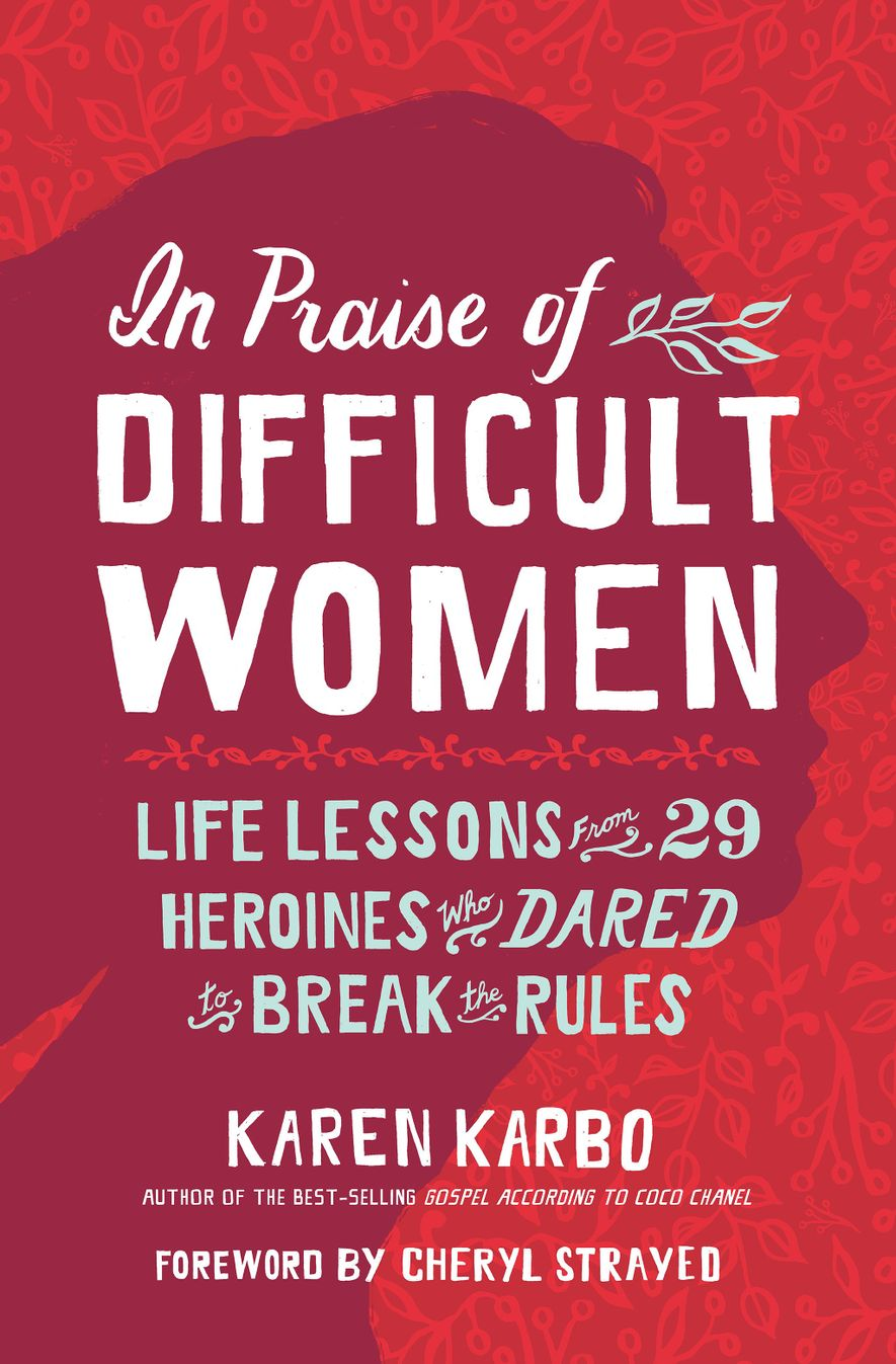 In Praise of Difficult Women, by Karen Karbo