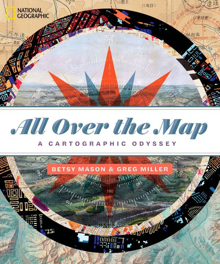All Over the Map: A Cartographic Odyssey, by Betsy Mason & Greg Miller. National Geographic Books, ...